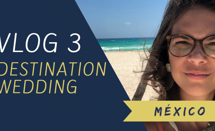 VLOG 3 – DESTINATION WEDDING – MÉXICO