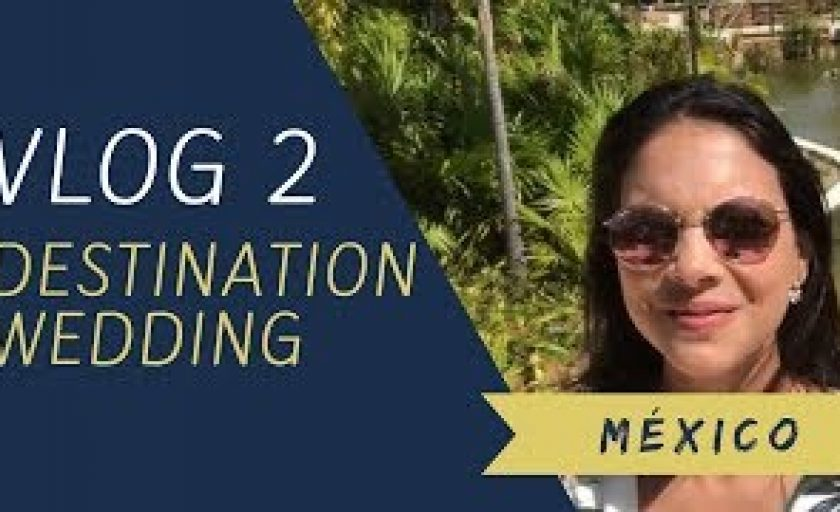 VLOG 2 – DESTINATION WEDDING – MÉXICO
