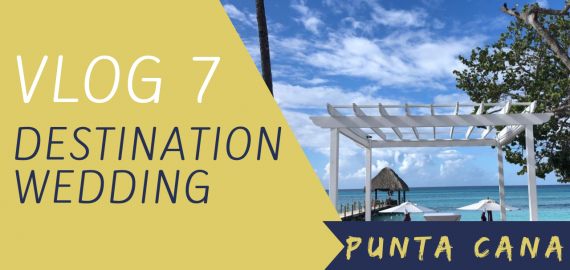 VLOG 7 – DESTINATION WEDDING – PUNTA CANA