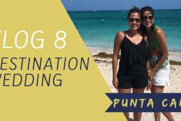 VLOG 8 – DESTINATION WEDDING – PUNTA CANA